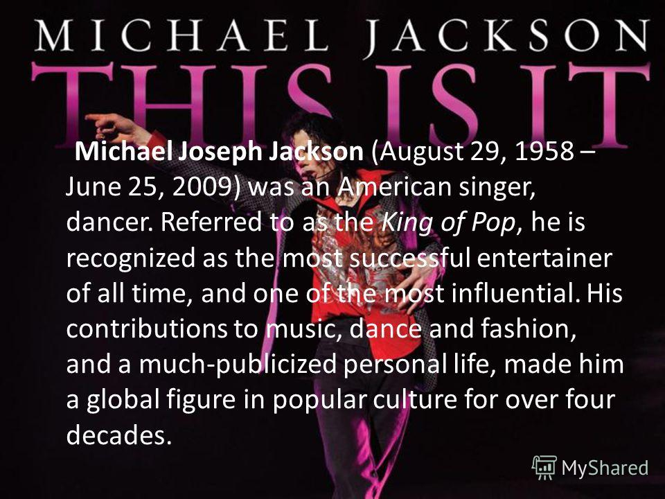 Michael Joseph Jackson (August 29, 1958 – June 25, 2009) was an American singer, dancer. Referred to as the King of Pop, he is recognized as the most successful entertainer of all time, and one of the most influential. His contributions to music, dan