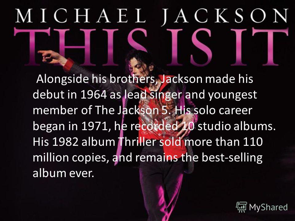Alongside his brothers, Jackson made his debut in 1964 as lead singer and youngest member of The Jackson 5. His solo career began in 1971, he recorded 10 studio albums. His 1982 album Thriller sold more than 110 million copies, and remains the best-s