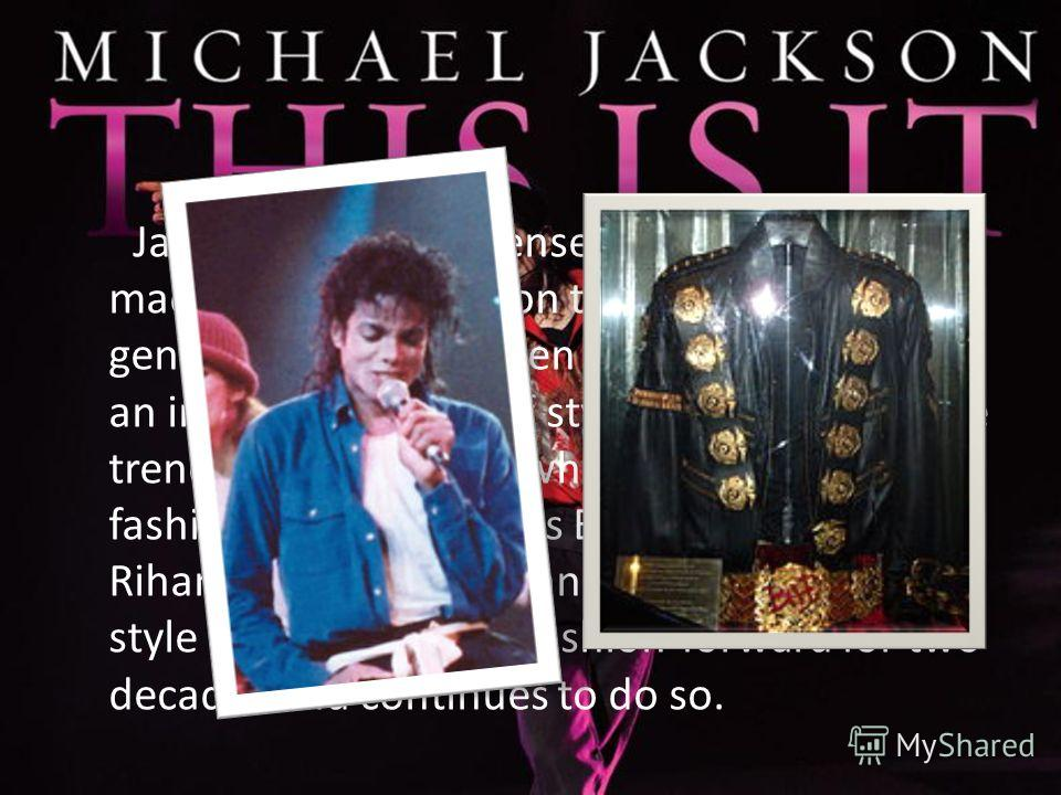 Jackson's creative sense of style has also made a huge impact on the younger generation. He has been described as having an innovative sense of style that impacted the trendsetters of today who mimmick his fashion like Usher, Chris Brown, Beyonce, Ri