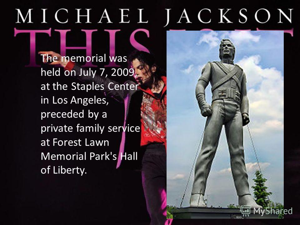 The memorial was held on July 7, 2009, at the Staples Center in Los Angeles, preceded by a private family service at Forest Lawn Memorial Park's Hall of Liberty.