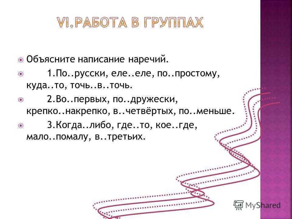 Объясните написание наречий. 1.По..русски, еле..еле, по..простому, куда..то, точь..в..точь. 2.Во..первых, по..дружески, крепко..накрепко, в..четвёртых, по..меньше. 3.Когда..либо, где..то, кое..где, мало..помалу, в..третьих.