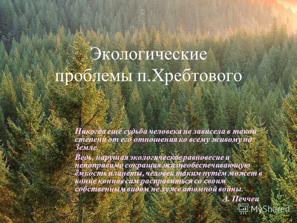 Экологические проблемы п.Хребтового Никогда ещё судьба человека не зависела в такой степени от его отношения ко всему живому на Земле. Ведь, нарушая экологическое равновесие и непоправимо сокращая жизнеобеспечивающую ёмкость планеты, человек таким пу