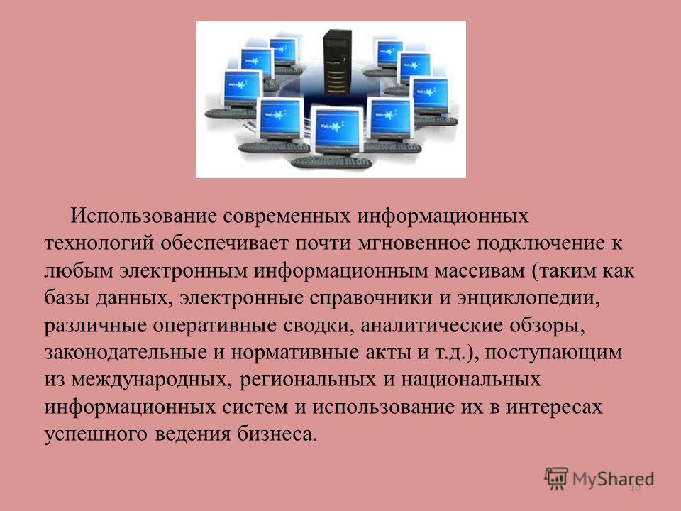 Использование современных информационных технологий обеспечивает почти мгновенное подключение к любым электронным информационным массивам (таким как базы данных, электронные справочники и энциклопедии, различные оперативные сводки, аналитические обзо