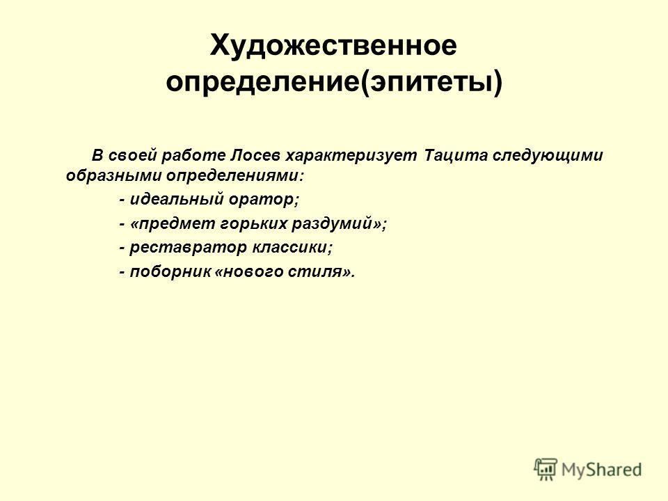 Художественное определение(эпитеты) В своей работе Лосев характеризует Тацита следующими образными определениями: - идеальный оратор; - «предмет горьких раздумий»; - реставратор классики; - поборник «нового стиля».