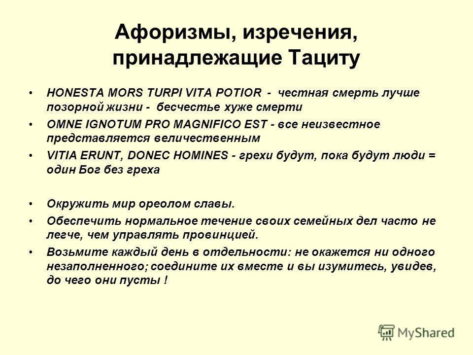 Афоризмы, изречения, принадлежащие Тациту HONESTA MORS TURPI VITA POTIOR - честная смерть лучше позорной жизни - бесчестье хуже смерти OMNE IGNOTUM PRO MAGNIFICO EST - все неизвестное представляется величественным VITIA ERUNT, DONEC HOMINES - грехи б