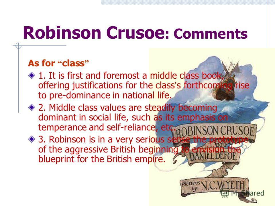 Robinson Crusoe : Comments As for class 1. It is first and foremost a middle class book, offering justifications for the class s forthcoming rise to pre-dominance in national life. 2. Middle class values are steadily becoming dominant in social life,