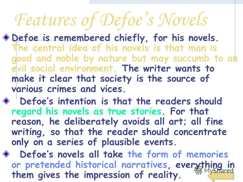 Features of Defoes Novels Defoe is remembered chiefly, for his novels. The central idea of his novels is that man is good and noble by nature but may succumb to an evil social environment. The writer wants to make it clear that society is the source