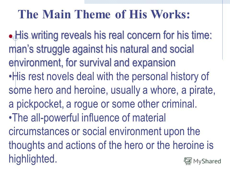His writing reveals his real concern for his time: mans struggle against his natural and social environment, for survival and expansion His rest novels deal with the personal history of some hero and heroine, usually a whore, a pirate, a pickpocket,