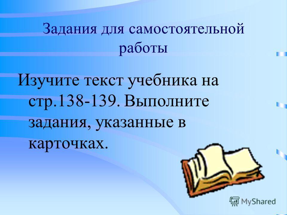 Задания для самостоятельной работы Изучите текст учебника на стр.138-139. Выполните задания, указанные в карточках.