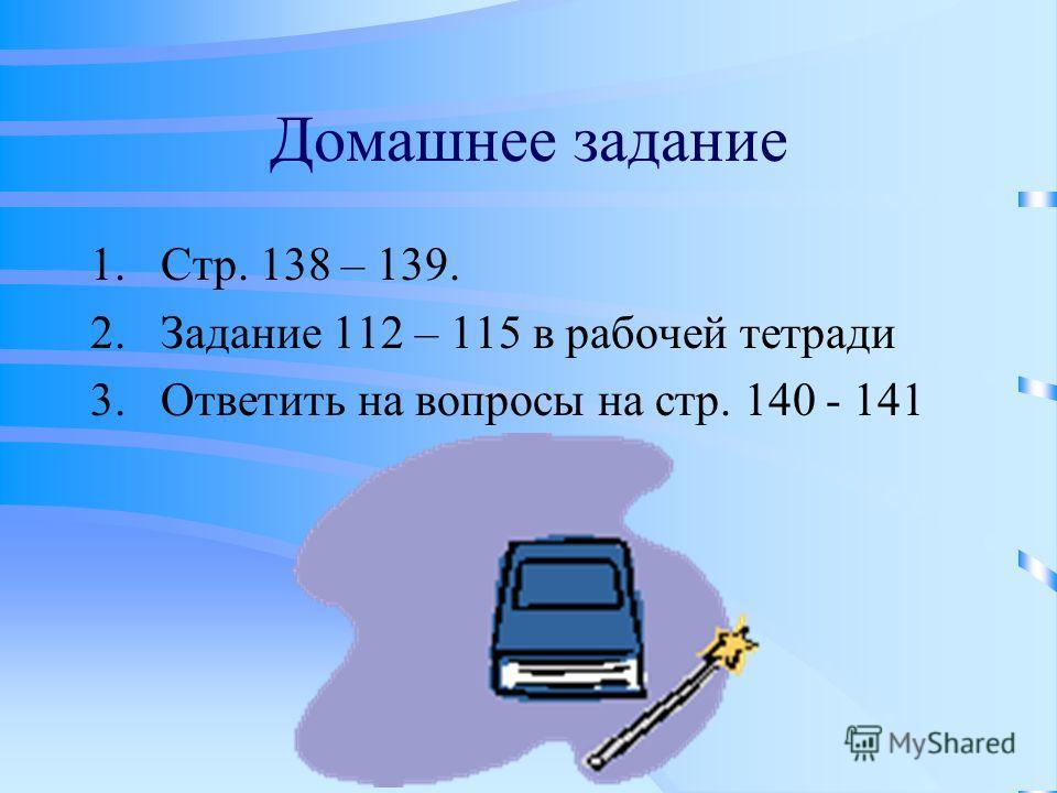 Домашнее задание 1.Стр. 138 – 139. 2.Задание 112 – 115 в рабочей тетради 3.Ответить на вопросы на стр. 140 - 141
