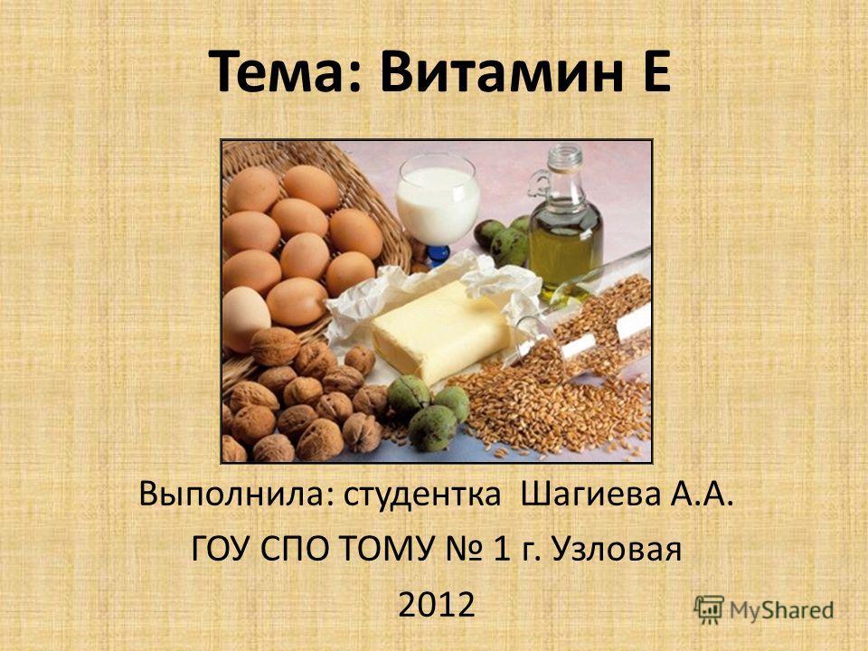 Тема: Витамин Е Выполнила: студентка Шагиева А.А. ГОУ СПО ТОМУ 1 г. Узловая 2012