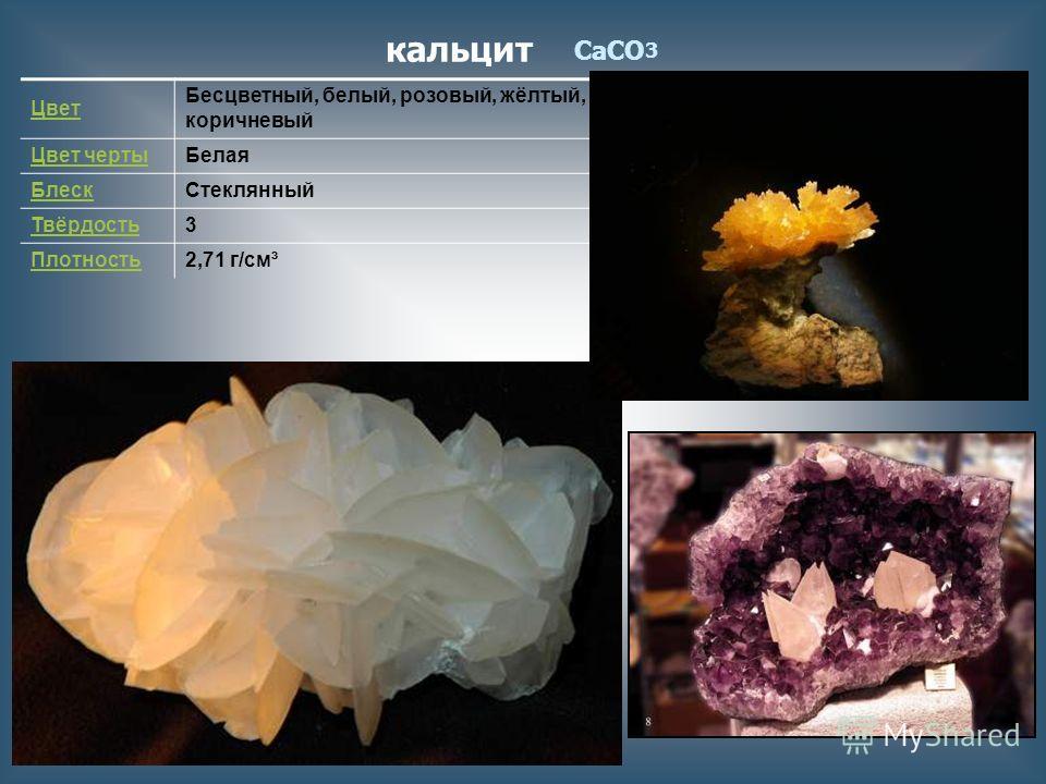 кальцит CaCO 3 Цвет Бесцветный, белый, розовый, жёлтый, коричневый Цвет чертыБелая БлескСтеклянный Твёрдость3 Плотность2,71 г/см³