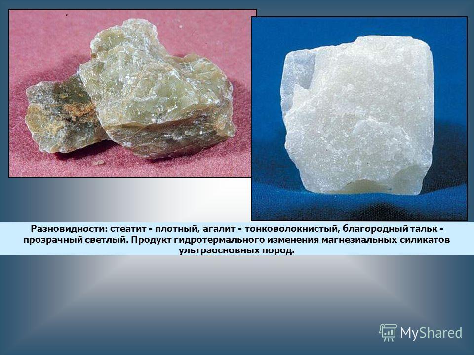 Разновидности: стеатит - плотный, агалит - тонковолокнистый, благородный тальк - прозрачный светлый. Продукт гидротермального изменения магнезиальных силикатов ультраосновных пород.