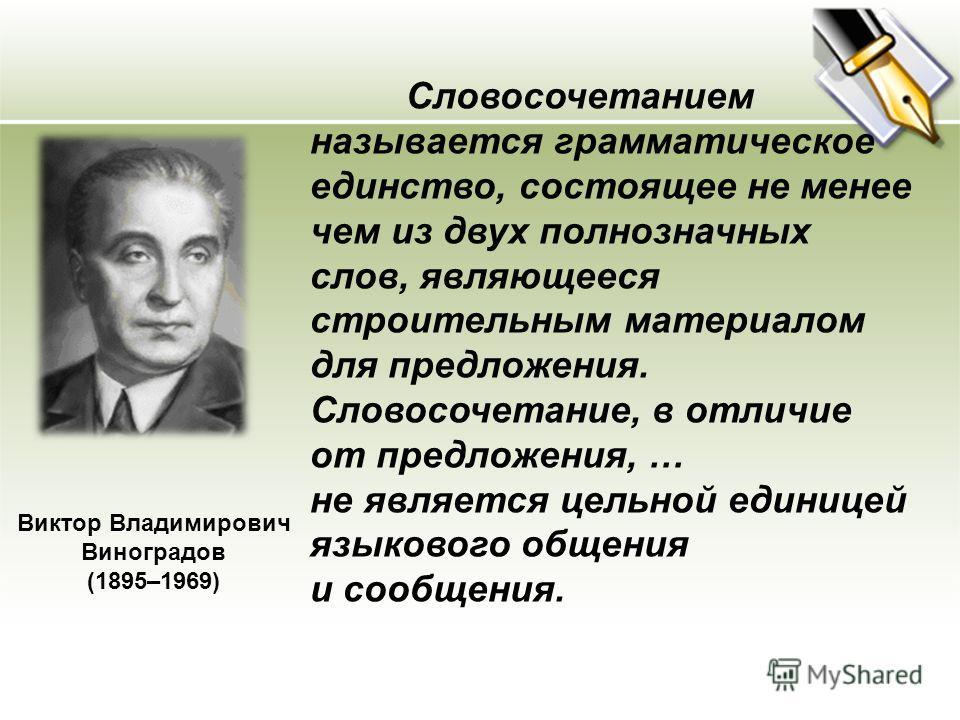 Виктор Владимирович Виноградов (1895–1969) Словосочетанием называется грамматическое единство, состоящее не менее чем из двух полнозначных слов, являющееся строительным материалом для предложения. Словосочетание, в отличие от предложения, … не являет