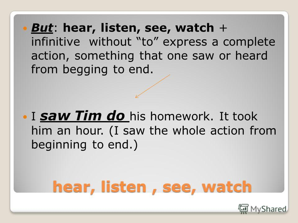 - Ing - ing - ing - ing - ing The –ing form is used 8. After: hear, listen, notice, see, watch to express an incomplete action, an action in progress or a long action. I saw Tim doing his homework. ( I saw part of the action in progress. I did not wa