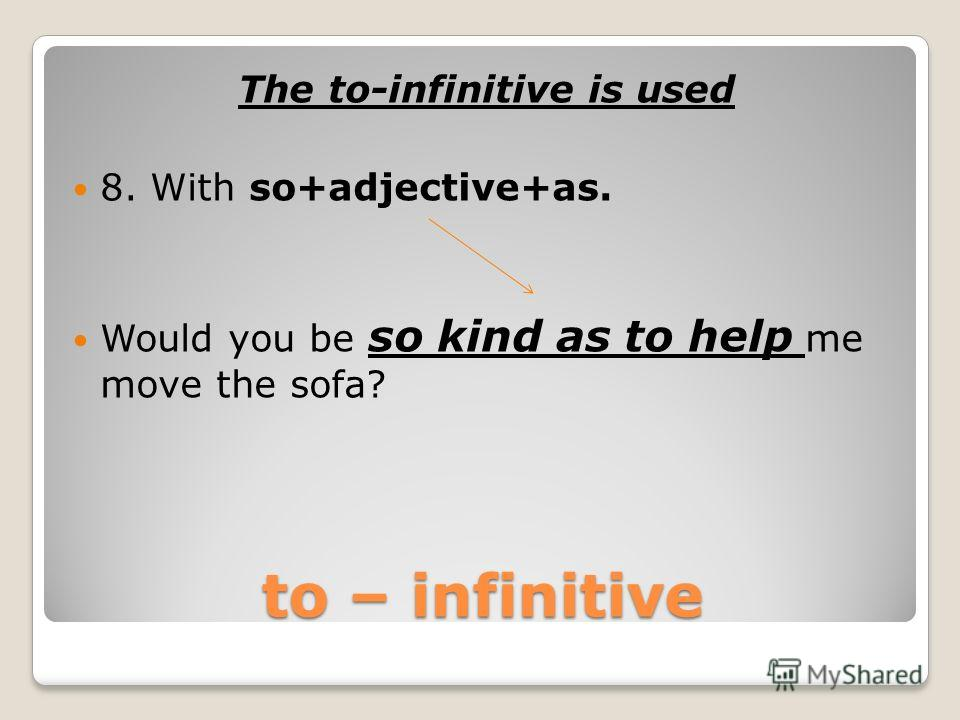to – infinitive The to-infinitive is used 7. With: it + be + adjective (+ of + noun/pronoun). It was generous of him to offer 1000$.