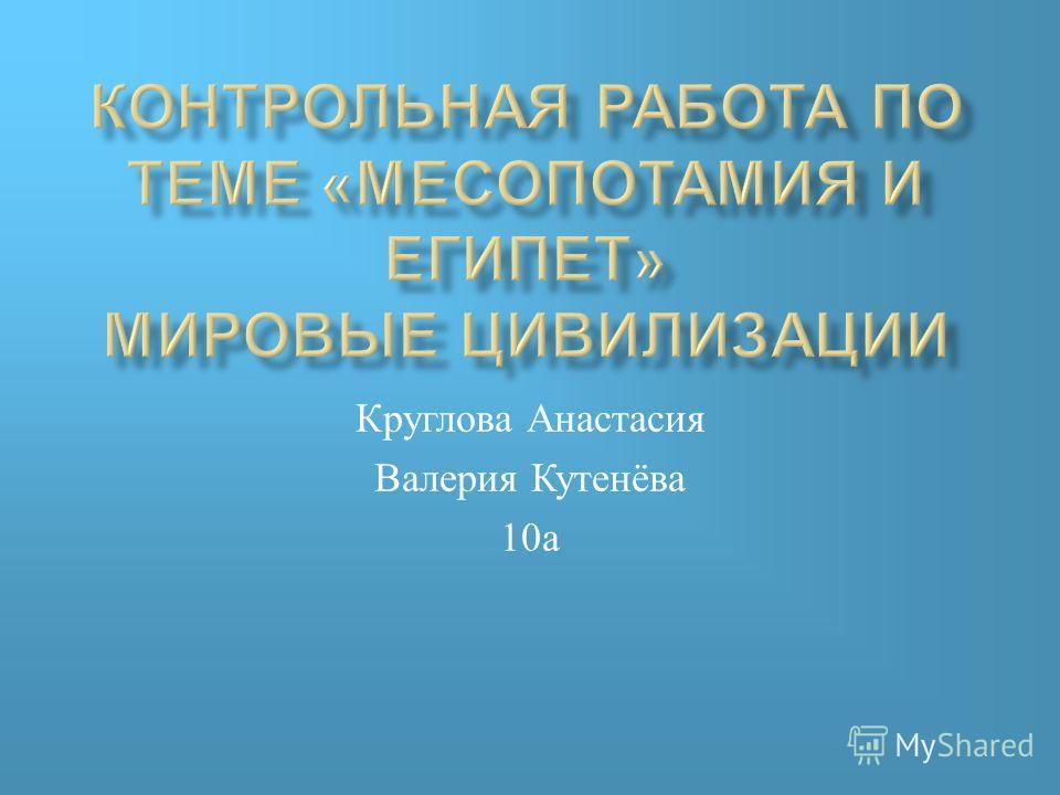 Круглова Анастасия Валерия Кутенёва 10 а