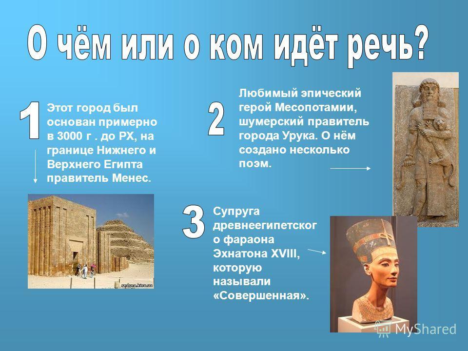 Этот город был основан примерно в 3000 г. до РХ, на границе Нижнего и Верхнего Египта правитель Менес. Любимый эпический герой Месопотамии, шумерский правитель города Урука. О нём создано несколько поэм. Супруга древнеегипетског о фараона Эхнатона XV