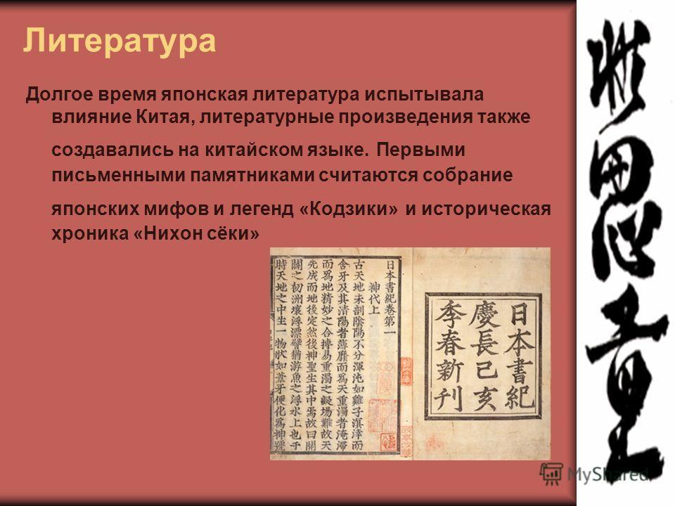 Литература Долгое время японская литература испытывала влияние Китая, литературные произведения также создавались на китайском языке. Первыми письменными памятниками считаются собрание японских мифов и легенд «Кодзики» и историческая хроника «Нихон с