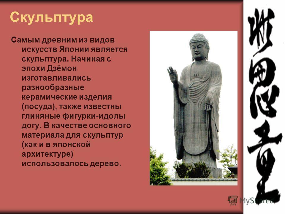 Скульптура Самым древним из видов искусств Японии является скульптура. Начиная с эпохи Дзёмон изготавливались разнообразные керамические изделия (посуда), также известны глиняные фигурки-идолы догу. В качестве основного материала для скульптур (как и