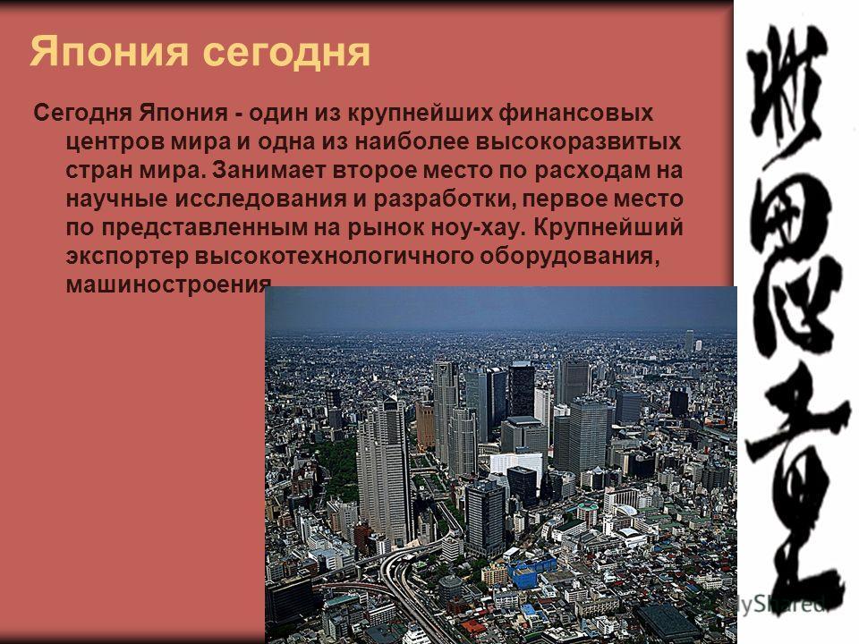 Япония сегодня Сегодня Япония - один из крупнейших финансовых центров мира и одна из наиболее высокоразвитых стран мира. Занимает второе место по расходам на научные исследования и разработки, первое место по представленным на рынок ноу-хау. Крупнейш