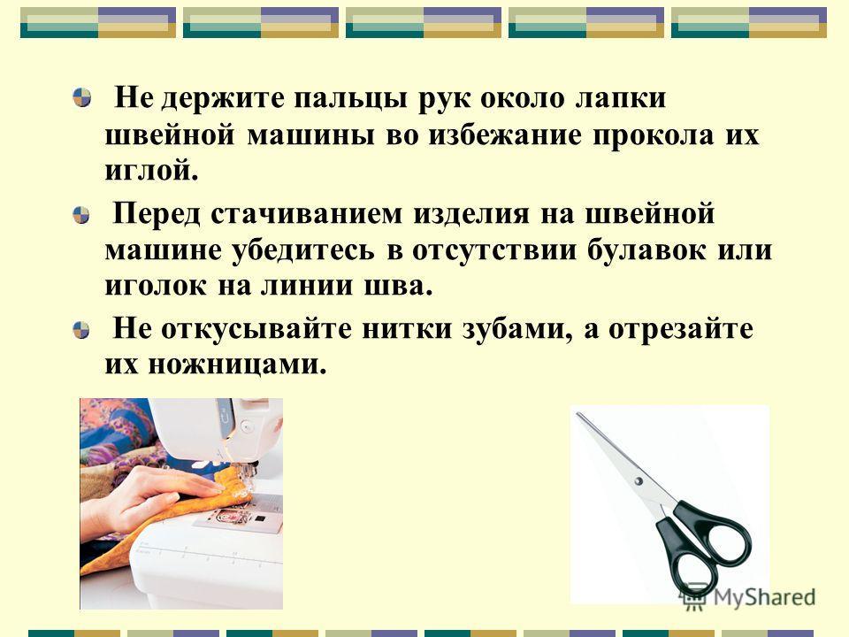 Не держите пальцы рук около лапки швейной машины во избежание прокола их иглой. Перед стачиванием изделия на швейной машине убедитесь в отсутствии булавок или иголок на линии шва. Не откусывайте нитки зубами, а отрезайте их ножницами.