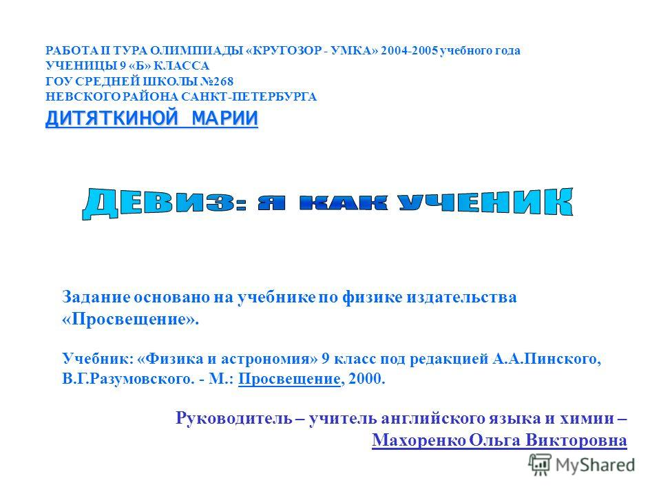 РАБОТА II ТУРА ОЛИМПИАДЫ «КРУГОЗОР - УМКА» 2004-2005 учебного года УЧЕНИЦЫ 9 «Б» КЛАССА ГОУ СРЕДНЕЙ ШКОЛЫ 268 НЕВСКОГО РАЙОНА САНКТ-ПЕТЕРБУРГА ДИТЯТКИНОЙ МАРИИ Учебник: «Физика и астрономия» 9 класс под редакцией А.А.Пинского, В.Г.Разумовского. - М.: