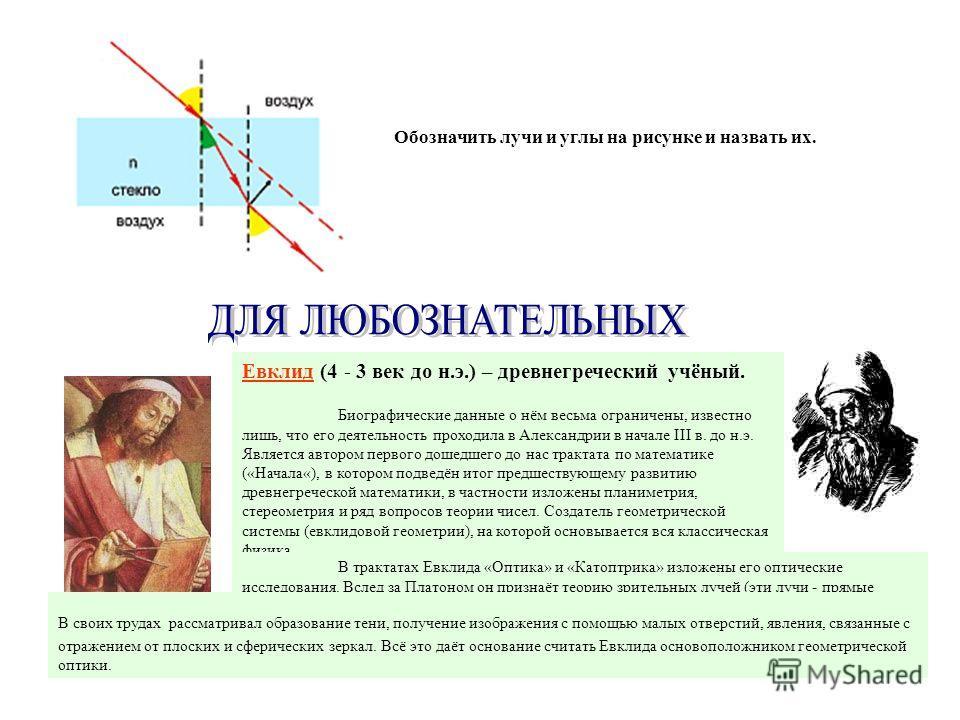 Евклид (4 - 3 век до н.э.) – древнегреческий учёный. Биографические данные о нём весьма ограничены, известно лишь, что его деятельность проходила в Александрии в начале III в. до н.э. Является автором первого дошедшего до нас трактата по математике (