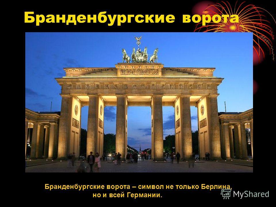 Бранденбургские ворота Бранденбургские ворота – символ не только Берлина, но и всей Германии.