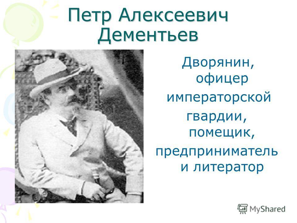 Петр Алексеевич Дементьев Дворянин, офицер императорской гвардии, помещик, предприниматель и литератор