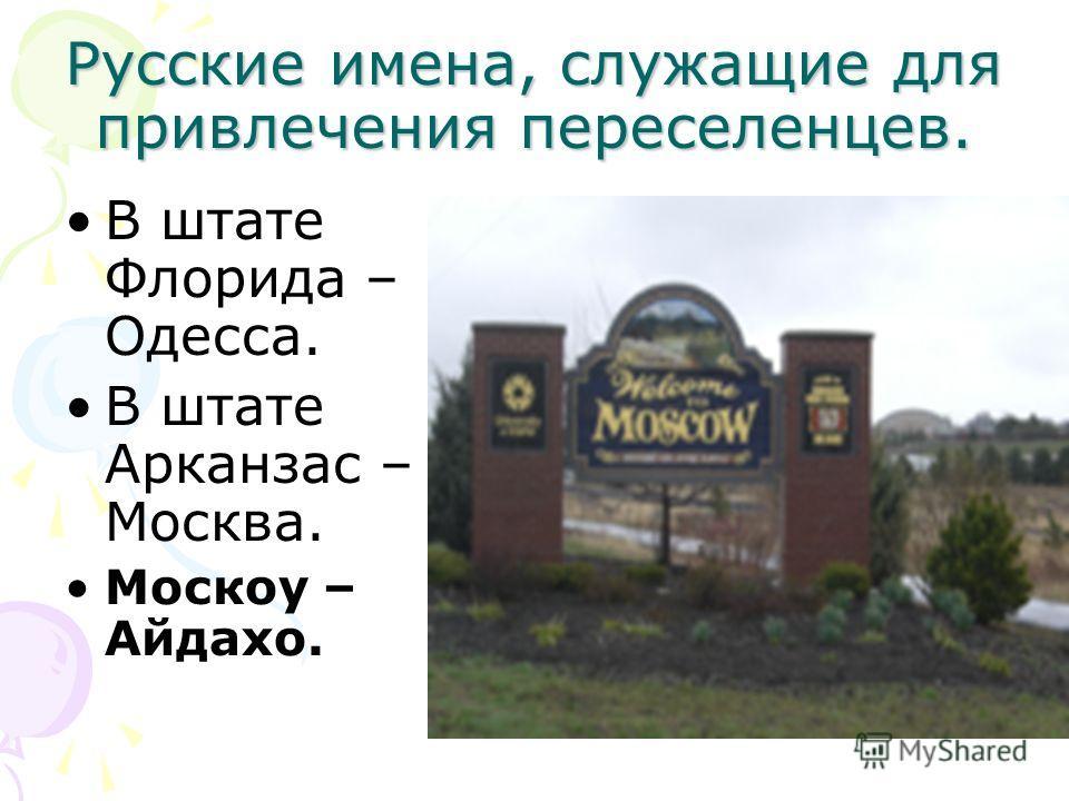 Русские имена, служащие для привлечения переселенцев. В штате Флорида – Одесса. В штате Арканзас – Москва. Москоу – Айдахо.