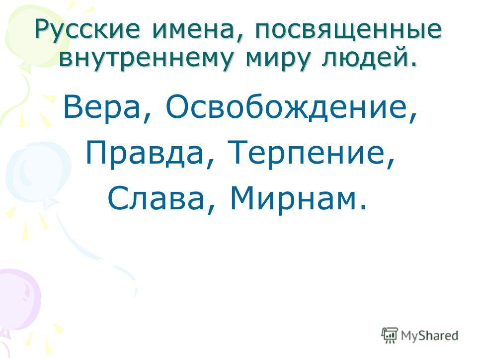 Русские имена, посвященные внутреннему миру людей. Вера, Освобождение, Правда, Терпение, Слава, Мирнам.