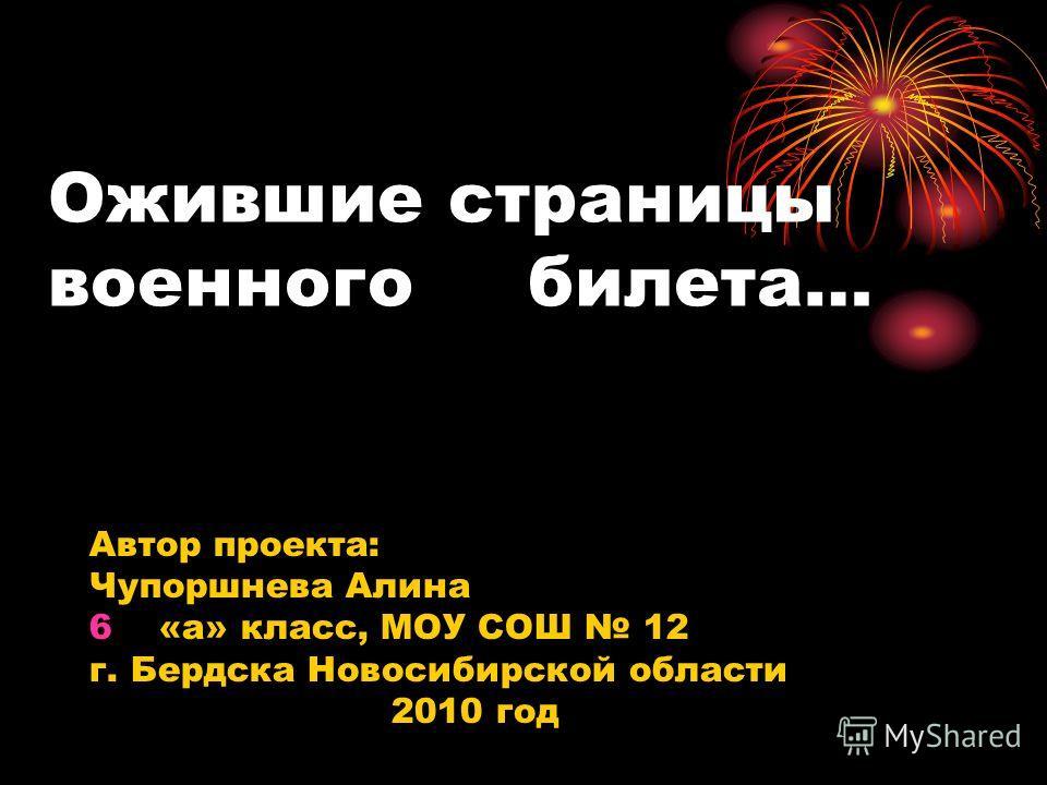 Ожившие страницы военного билета… Автор проекта: Чупоршнева Алина 6«а» класс, МОУ СОШ 12 г. Бердска Новосибирской области 2010 год