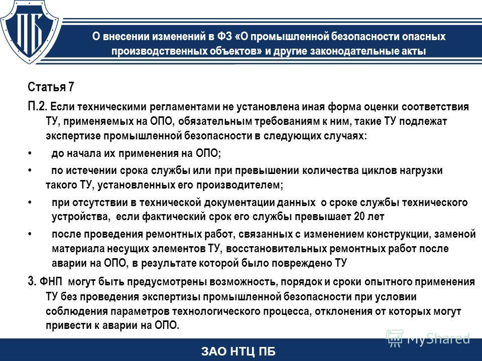 Статья 7 П.2. Если техническими регламентами не установлена иная форма оценки соответствия ТУ, применяемых на ОПО, обязательным требованиям к ним, такие ТУ подлежат экспертизе промышленной безопасности в следующих случаях: до начала их применения на