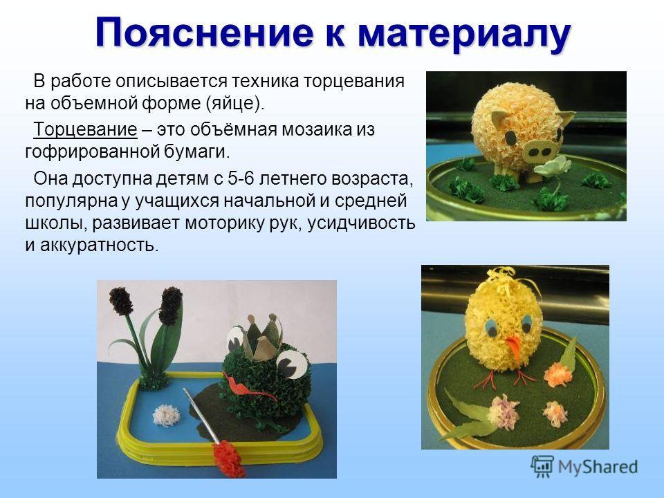 Пояснение к материалу В работе описывается техника торцевания на объемной форме (яйце). Торцевание – это объёмная мозаика из гофрированной бумаги. Она доступна детям с 5-6 летнего возраста, популярна у учащихся начальной и средней школы, развивает мо