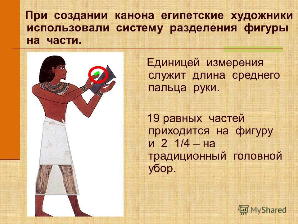 При создании канона египетские художники использовали систему разделения фигуры на части. Единицей измерения служит длина среднего пальца руки. 19 равных частей приходится на фигуру и 2 1/4 – на традиционный головной убор.