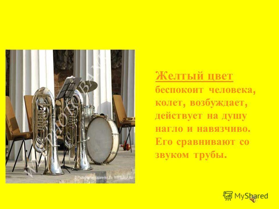 Желтый цвет беспокоит человека, колет, возбуждает, действует на душу нагло и навязчиво. Его сравнивают со звуком трубы.
