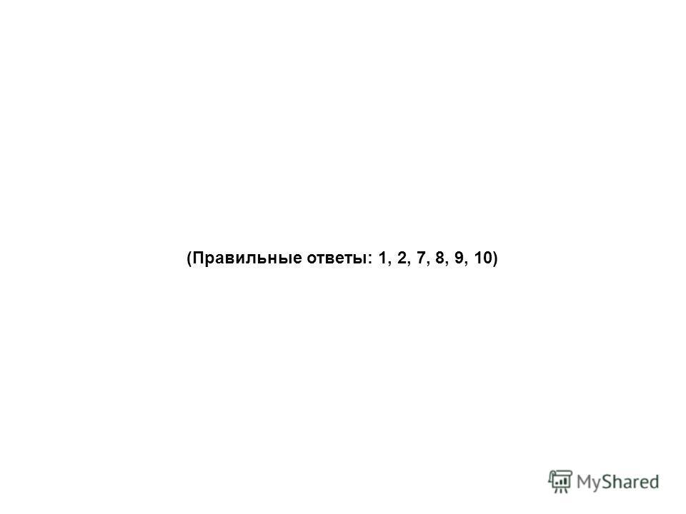 (Правильные ответы: 1, 2, 7, 8, 9, 10)