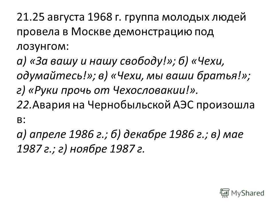 21.25 августа 1968 г. группа молодых людей провела в Москве демонстрацию под лозунгом: а) «За вашу и нашу свободу!»; б) «Чехи, одумайтесь!»; в) «Чехи, мы ваши братья!»; г) «Руки прочь от Чехословакии!». 22.Авария на Чернобыльской АЭС произошла в: а)