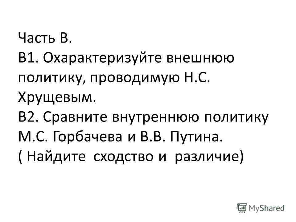 Часть В. В1. Охарактеризуйте внешнюю политику, проводимую Н.С. Хрущевым. В2. Сравните внутреннюю политику М.С. Горбачева и В.В. Путина. ( Найдите сходство и различие)