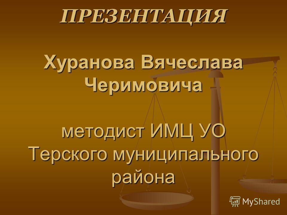 ПРЕЗЕНТАЦИЯ Хуранова Вячеслава Черимовича методист ИМЦ УО Терского муниципального района