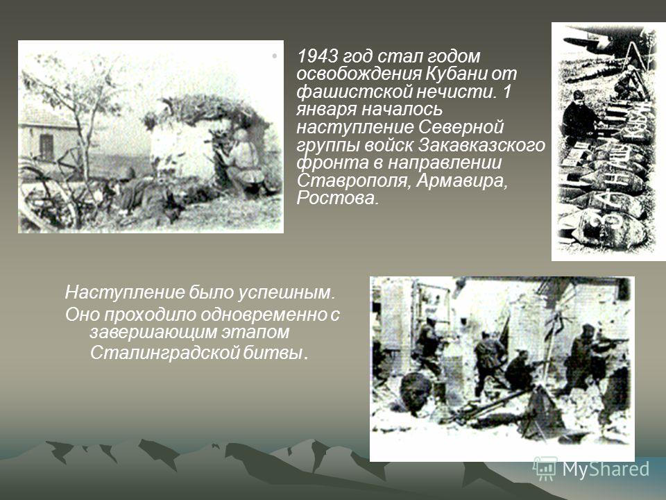 1943 год стал годом освобождения Кубани от фашистской нечисти. 1 января началось наступление Северной группы войск Закавказского фронта в направлении Ставрополя, Армавира, Ростова. Наступление было успешным. Оно проходило одновременно с завершающим э