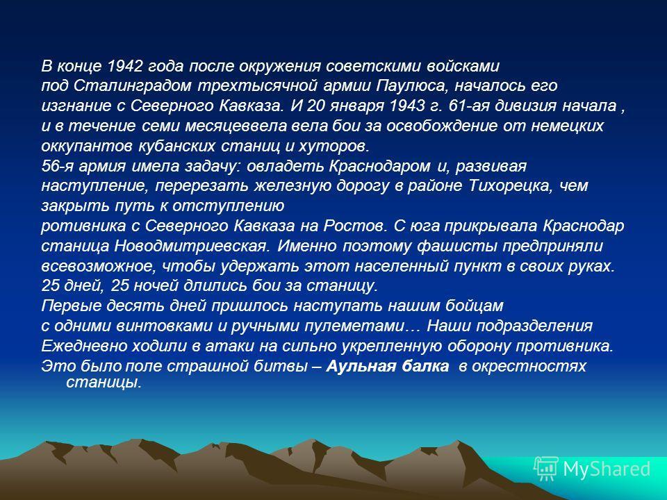 В конце 1942 года после окружения советскими войсками под Сталинградом трехтысячной армии Паулюса, началось его изгнание с Северного Кавказа. И 20 января 1943 г. 61-ая дивизия начала, и в течение семи месяцеввела вела бои за освобождение от немецких