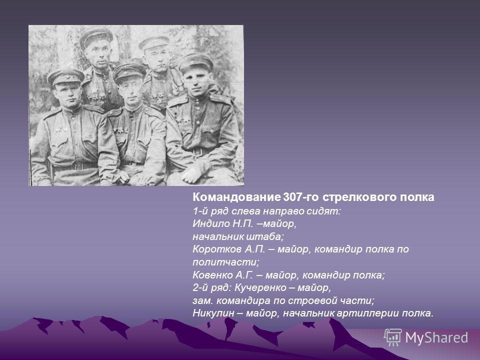 Командование 307-го стрелкового полка 1-й ряд слева направо сидят: Индило Н.П. –майор, начальник штаба; Коротков А.П. – майор, командир полка по политчасти; Ковенко А.Г. – майор, командир полка; 2-й ряд: Кучеренко – майор, зам. командира по строевой