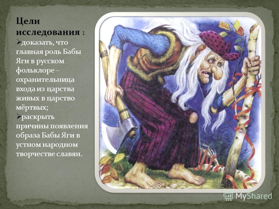 Цели исследования : доказать, что главная роль Бабы Яги в русском фольклоре – охранительница входа из царства живых в царство мёртвых; раскрыть причины появления образа Бабы Яги в устном народном творчестве славян.