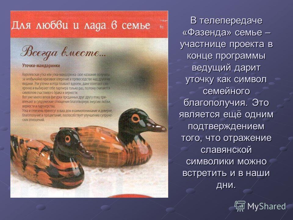 В телепередаче «Фазенда» семье – участнице проекта в конце программы ведущий дарит уточку как символ семейного благополучия. Это является ещё одним подтверждением того, что отражение славянской символики можно встретить и в наши дни.