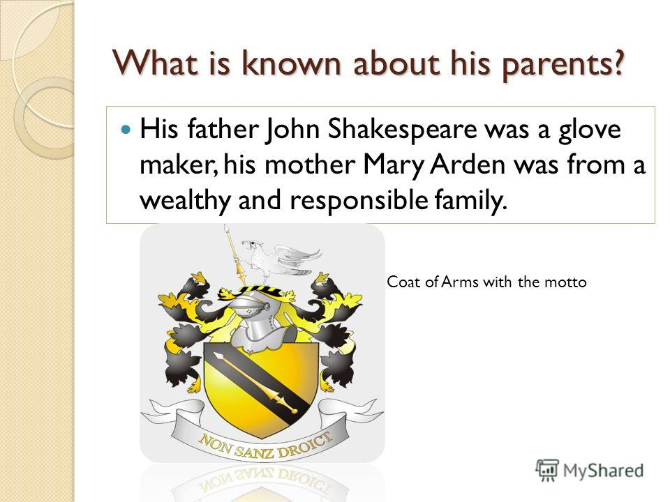 What is known about his parents? His father John Shakespeare was a glove maker, his mother Mary Arden was from a wealthy and responsible family. Coat of Arms with the motto