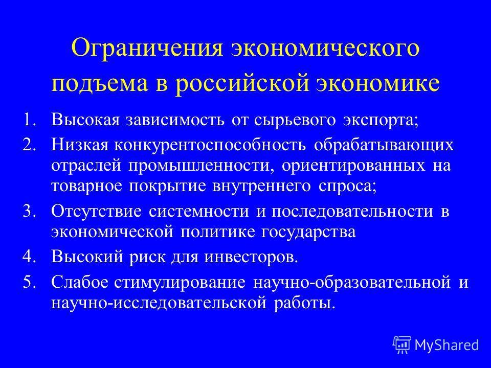 Ограничения экономического подъема в российской экономике 1.Высокая зависимость от сырьевого экспорта; 2.Низкая конкурентоспособность обрабатывающих отраслей промышленности, ориентированных на товарное покрытие внутреннего спроса; 3.Отсутствие систем