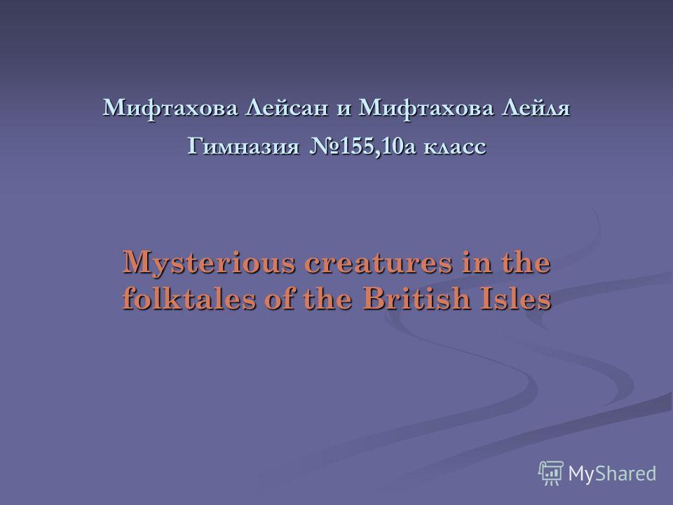 Мифтахова Лейсан и Мифтахова Лейля Гимназия 155,10а класс Mysterious creatures in the folktales of the British Isles
