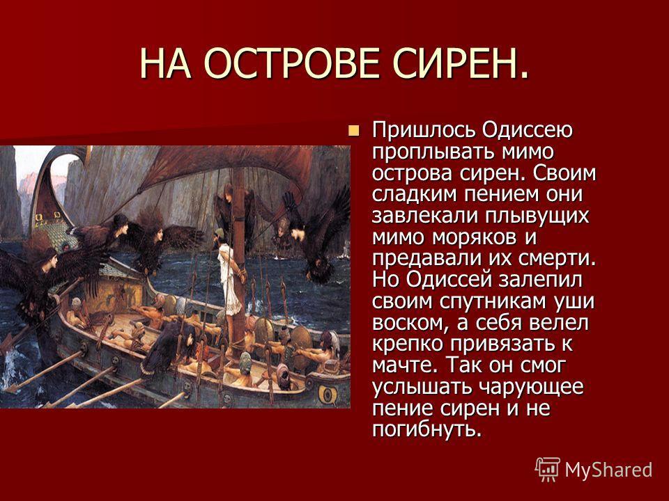НА ОСТРОВЕ СИРЕН. Пришлось Одиссею проплывать мимо острова сирен. Своим сладким пением они завлекали плывущих мимо моряков и предавали их смерти. Но Одиссей залепил своим спутникам уши воском, а себя велел крепко привязать к мачте. Так он смог услыша